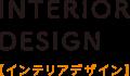 INTERIOR DESIGN【インテリアデザイン】